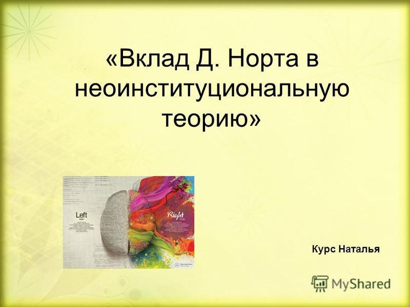 «Вклад Д. Норта в небо институциональную теорию» Курс Наталья