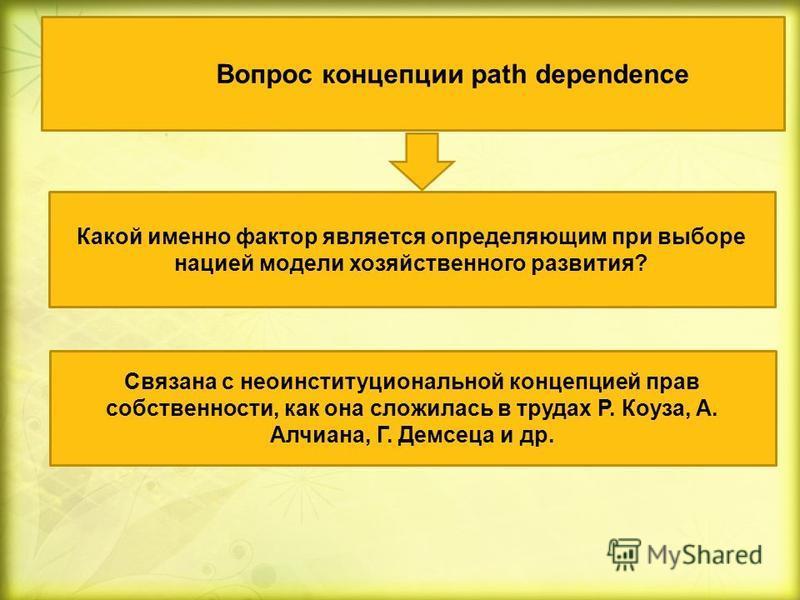 Вопрос концепции path dependence Какой именно фактор является определяющим при выборе нацией модели хозяйственного развития? Связана с неоинституциональной концепцией прав собственности, как она сложилась в трудах Р. Коуза, А. Алчиана, Г. Демсеца и д