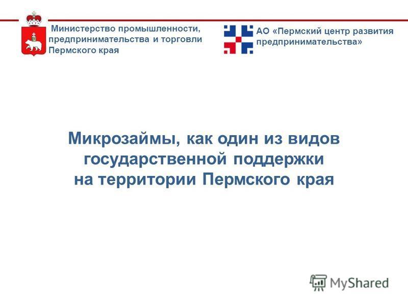 Микрозаймы, как один из видов государственной поддержки на территории Пермского края Министерство промышленности, предпринимательства и торговли Пермского края АО «Пермский центр развития предпринимательства»
