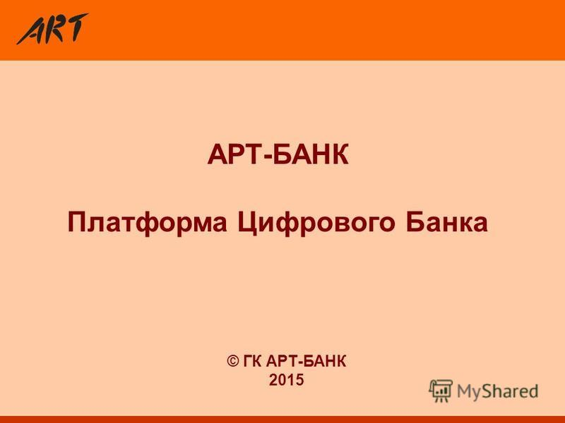 АРТ-БАНК Платформа Цифрового Банка © ГК АРТ-БАНК 2015