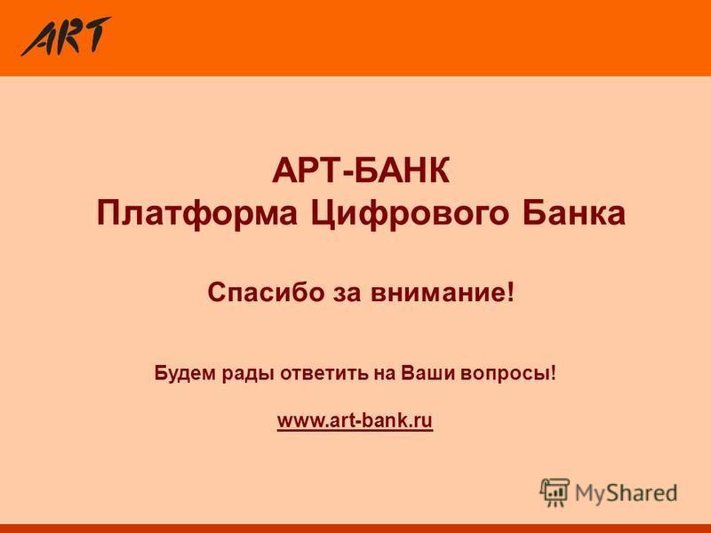 Спасибо за внимание! Будем рады ответить на Ваши вопросы! www.art-bank.ru АРТ-БАНК Платформа Цифрового Банка