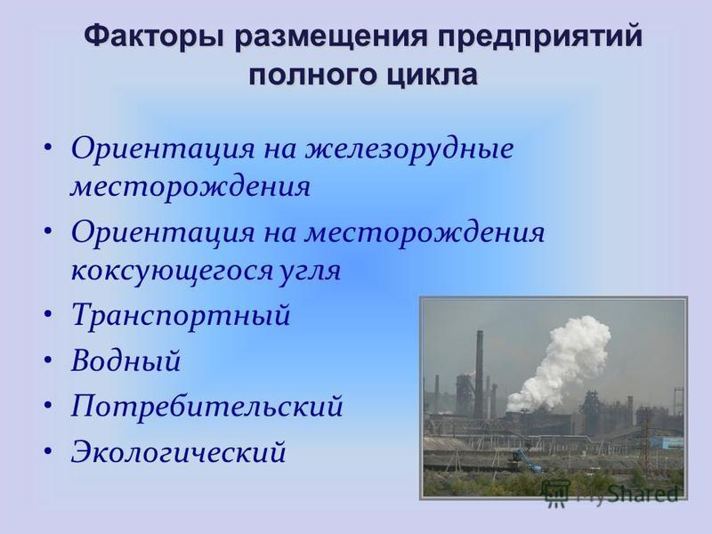 Факторы размещения предприятий полного цикла Ориентация на железорудные месторождения Ориентация на месторождения коксующегося угля Транспортный Водный Потребительский Экологический