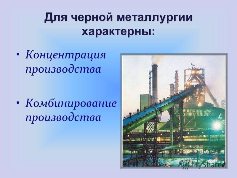 Концентрация производства Комбинирование производства Для черной металлургии характерны: