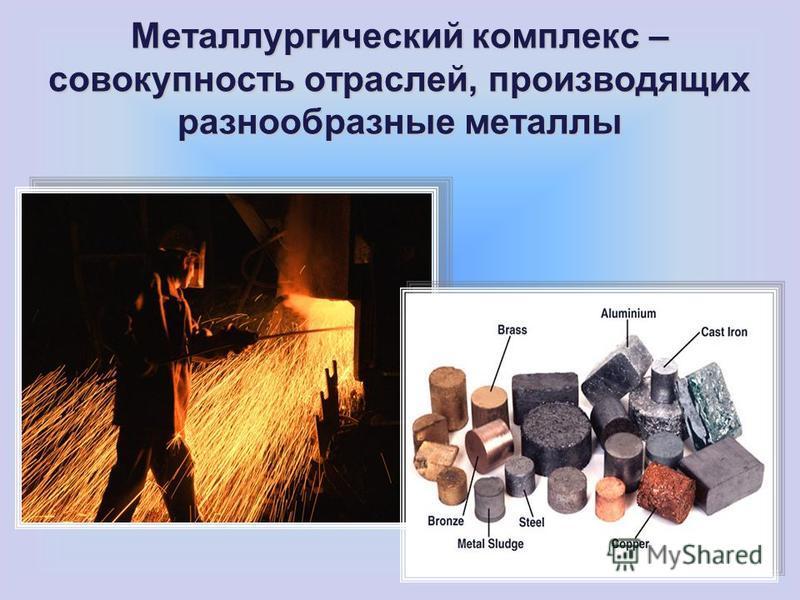 Металлургический комплекс – совокупность отраслей, производящих разнообразные металлы