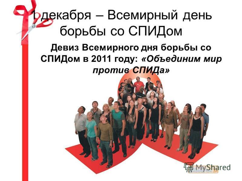 1 декабря – Всемирный день борьбы со СПИДом Девиз Всемирного дня борьбы со СПИДом в 2011 году: «Объединим мир против СПИДа»