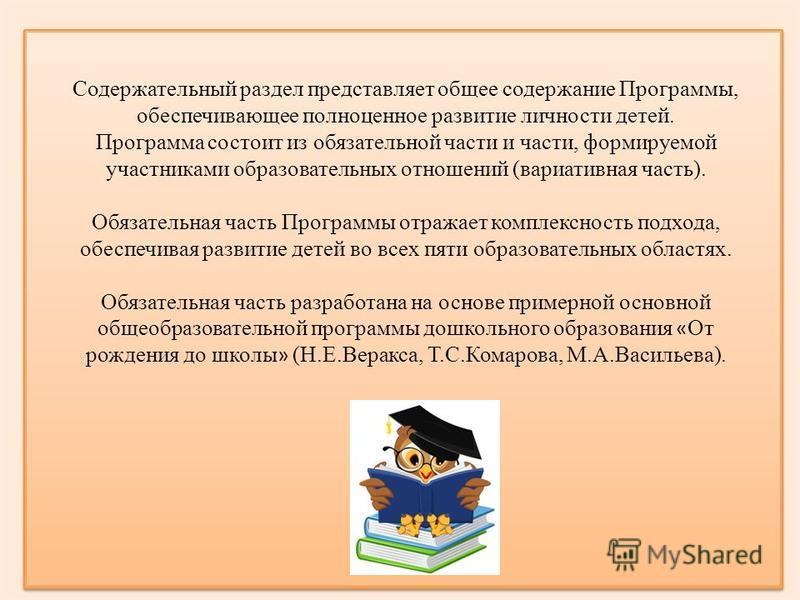 Содержательный раздел представляет общее содержание Программы, обеспечивающее полноценное развитие личности детей. Программа состоит из обязательной части и части, формируемой участниками образовательных отношений (вариативная часть). Обязательная ча