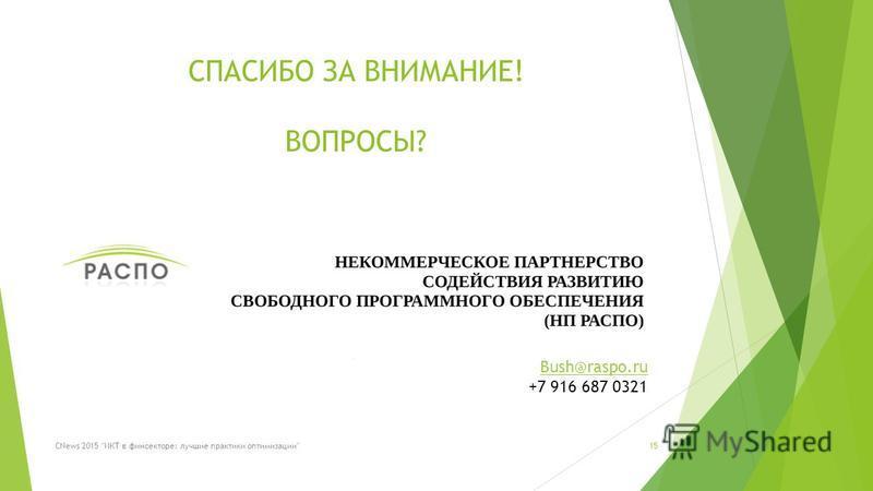 СПАСИБО ЗА ВНИМАНИЕ! ВОПРОСЫ? 15CNews 2015 ИКТ в фин секторе: лучшие практики оптимизации Bush@raspo.ru +7 916 687 0321