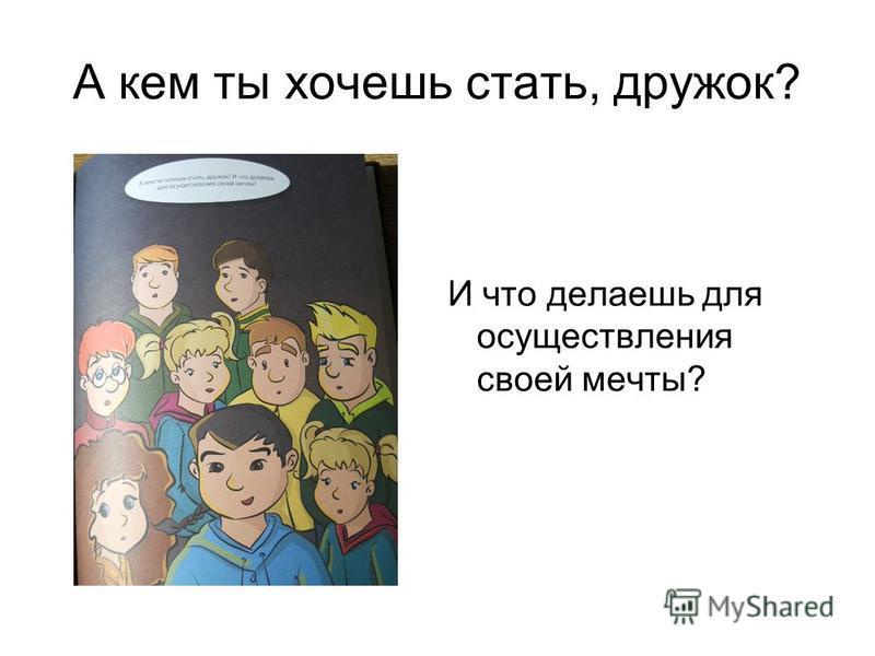 А кем ты хочешь стать, дружок? И что делаешь для осуществления своей мечты?