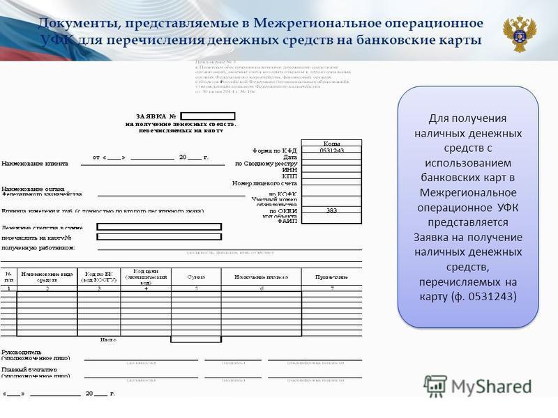 Документы, представляемые в Межрегиональное операционное УФК для перечисления денежных средств на банковские карты Для получения наличных денежных средств с использованием банковских карт в Межрегиональное операционное УФК представляется Заявка на по