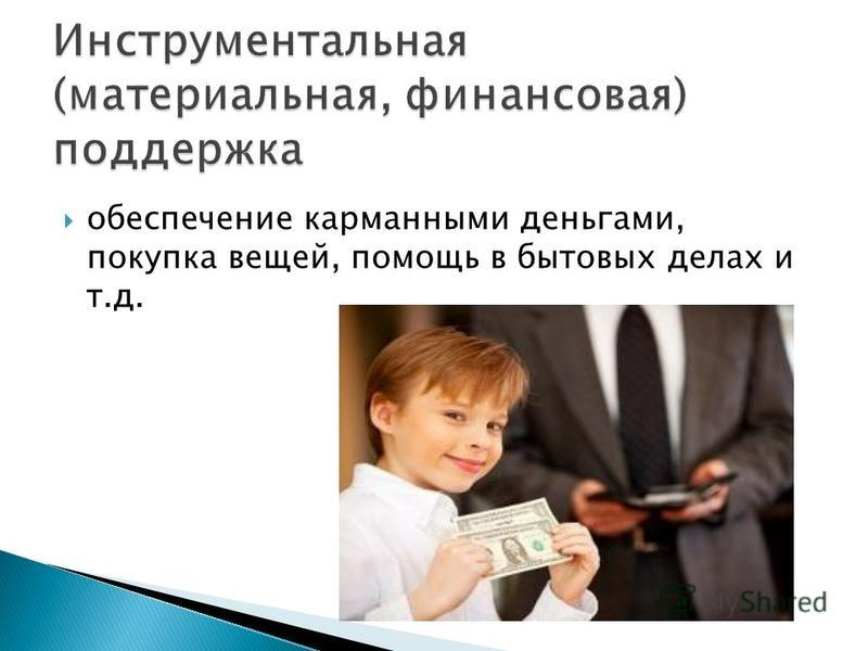 обеспечение карманными деньгами, покупка вещей, помощь в бытовых делах и т.д.