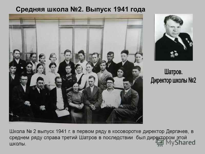 Средняя школа 2. Выпуск 1941 года Школа 2 выпуск 1941 г. в первом ряду в косоворотке директор Дергачев, в среднем ряду справа третий Шатров в последствии был директором этой школы.