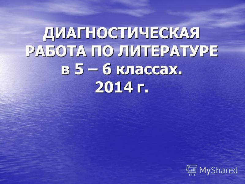ДИАГНОСТИЧЕСКАЯ РАБОТА ПО ЛИТЕРАТУРЕ в 5 – 6 классах. 2014 г.