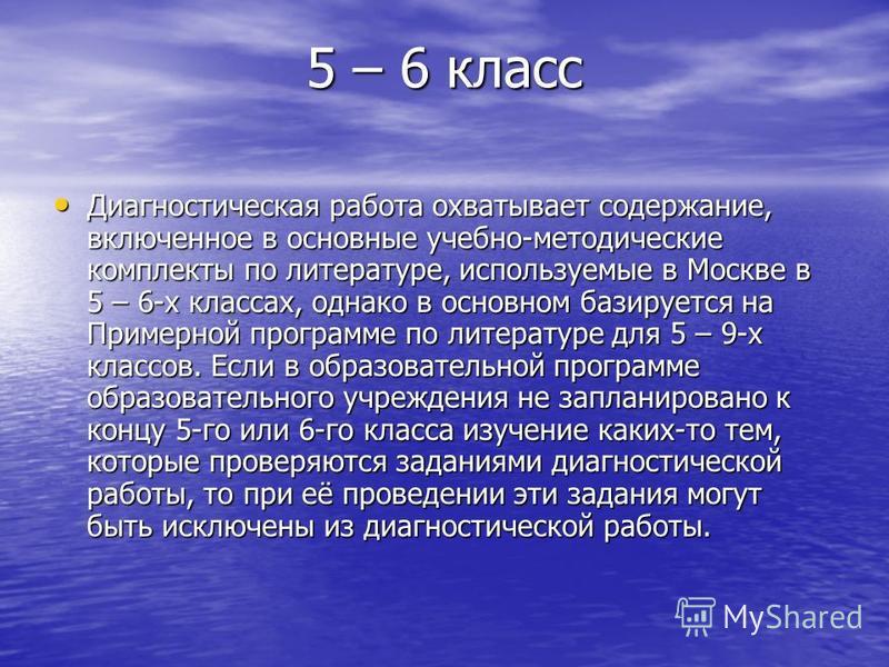 5 – 6 класс Диагностическая работа охватывает содержание, включенное в основные учебно-методические комплекты по литературе, используемые в Москве в 5 – 6-х классах, однако в основном базируется на Примерной программе по литературе для 5 – 9-х классо