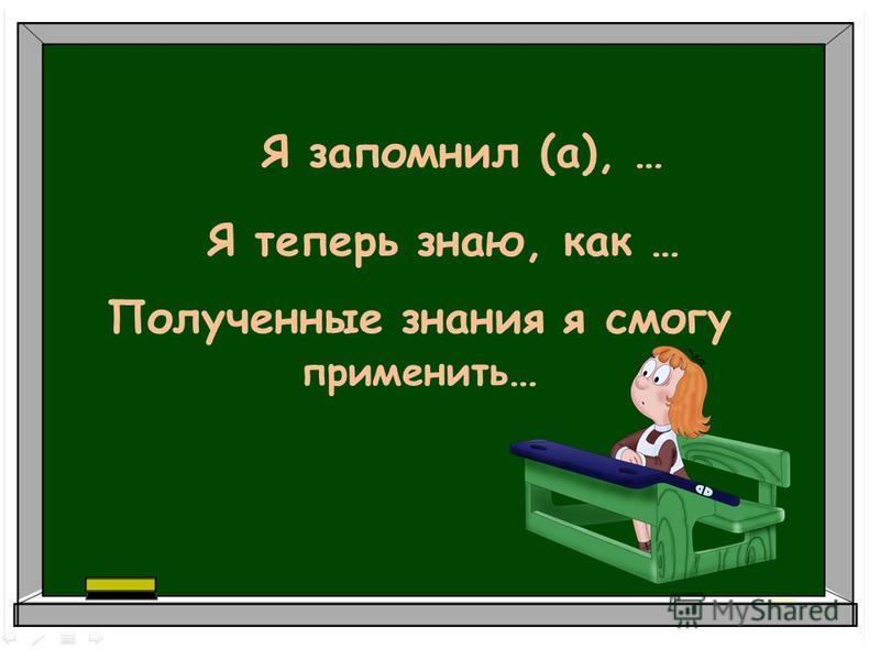 Я запомнил (а), … Я теперь знаю, как … Полученные знания я смогу применить …