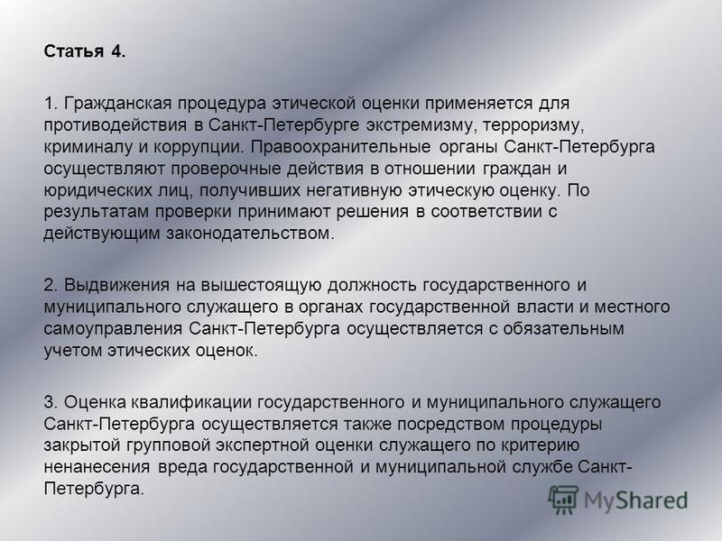 Статья 4. 1. Гражданская процедура этической оценки применяется для противодействия в Санкт-Петербурге экстремизму, терроризму, криминалу и коррупции. Правоохранительные органы Санкт-Петербурга осуществляют проверочные действия в отношении граждан и