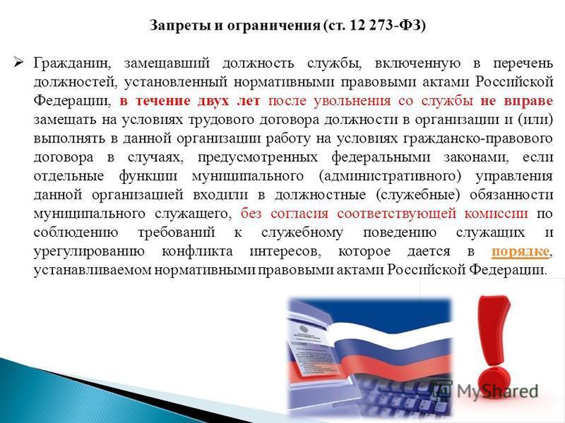 Запреты и ограничения (ст. 12 273-ФЗ) Гражданин, замещавший должность службы, включенную в перечень должностей, установленный нормативными правовыми актами Российской Федерации, в течение двух лет после увольнения со службы не вправе замещать на усло