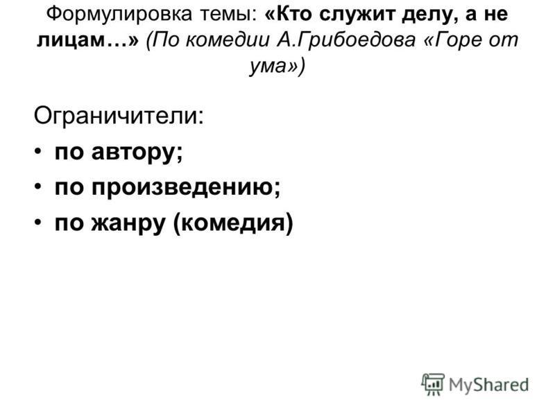 Формулировка темы: «Кто служит делу, а не лицам…» (По комедии А.Грибоедова «Горе от ума») Ограничители: по автору; по произведению; по жанру (комедия)