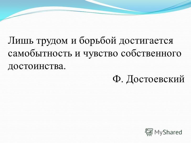 Лишь трудом и борьбой достигается самобытность и чувство собственного достоинства. Ф. Достоевский