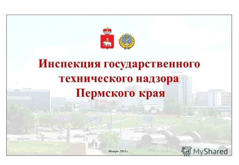 Инспекция государственного технического надзора Пермского края Январь 2015 г.