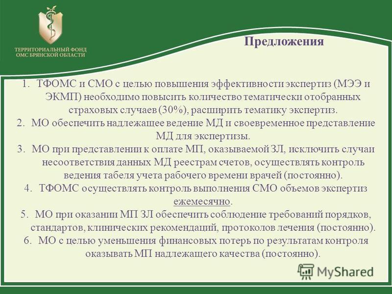 Предложения 1. ТФОМС и СМО с целью повышения эффективности экспертиз (МЭЭ и ЭКМП) необходимо повысить количество тематически отобранных страховых случаев (30%), расширить тематику экспертиз. 2. МО обеспечить надлежащее ведение МД и своевременное пред