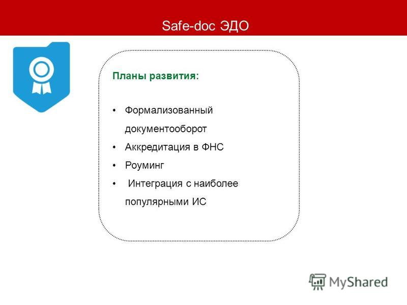Safe-doc ЭДО Планы развития: Формализованный документооборот Аккредитация в ФНС Роуминг Интеграция с наиболее популярными ИС