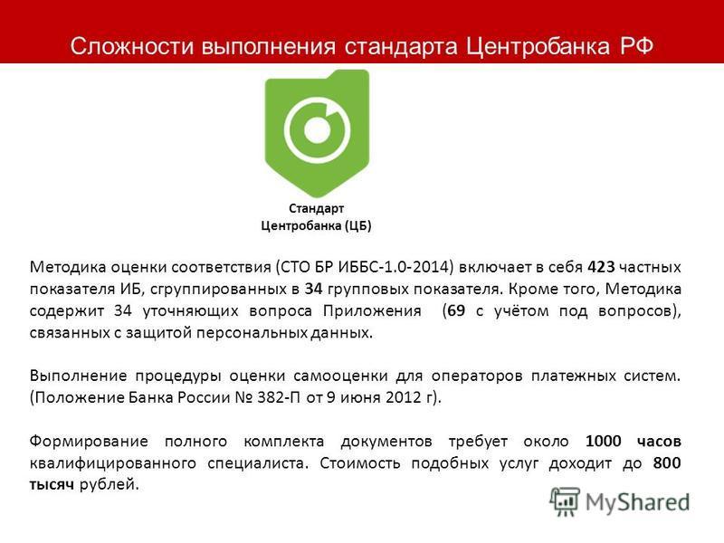 Сложности выполнения стандарта Центробанка РФ Стандарт Центробанка (ЦБ) Методика оценки соответствия (СТО БР ИББС-1.0-2014) включает в себя 423 частных показателя ИБ, сгруппированных в 34 групповых показателя. Кроме того, Методика содержит 34 уточняю