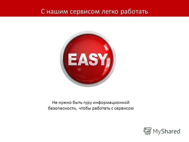 С нашим сервисом легко работать Не нужно быть гуру информационной безопасности, чтобы работать с сервисом