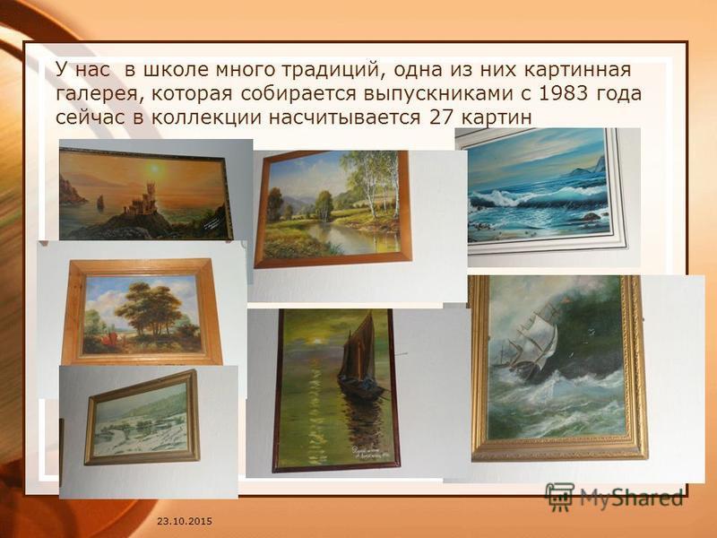 У нас в школе много традиций, одна из них картинная галерея, которая собирается выпускниками с 1983 года сейчас в коллекции насчитывается 27 картин 23.10.2015