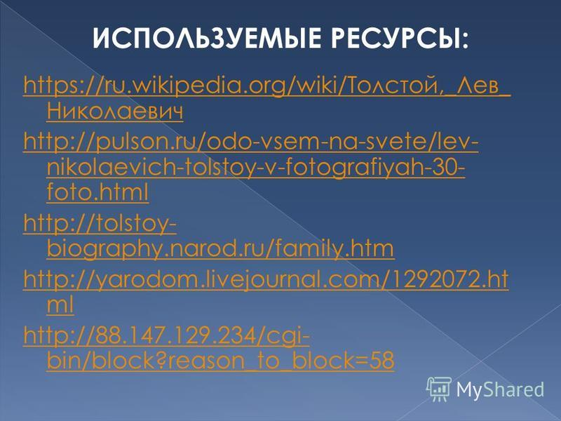 https://ru.wikipedia.org/wiki/Толстой,_Лев_ Николаевич http://pulson.ru/odo-vsem-na-svete/lev- nikolaevich-tolstoy-v-fotografiyah-30- foto.html http://tolstoy- biography.narod.ru/family.htm http://yarodom.livejournal.com/1292072. ht ml http://88.147.