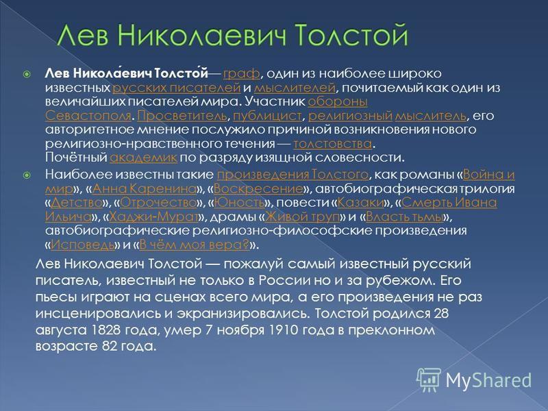 Лев Николаевич Толстой граф, один из наиболее широко известных русских писателей и мыслителей, почитаемый как один из величайших писателей мира. Участник обороны Севастополя. Просветитель, публицист, религиозный мыслитель, его авторитетное мнение пос