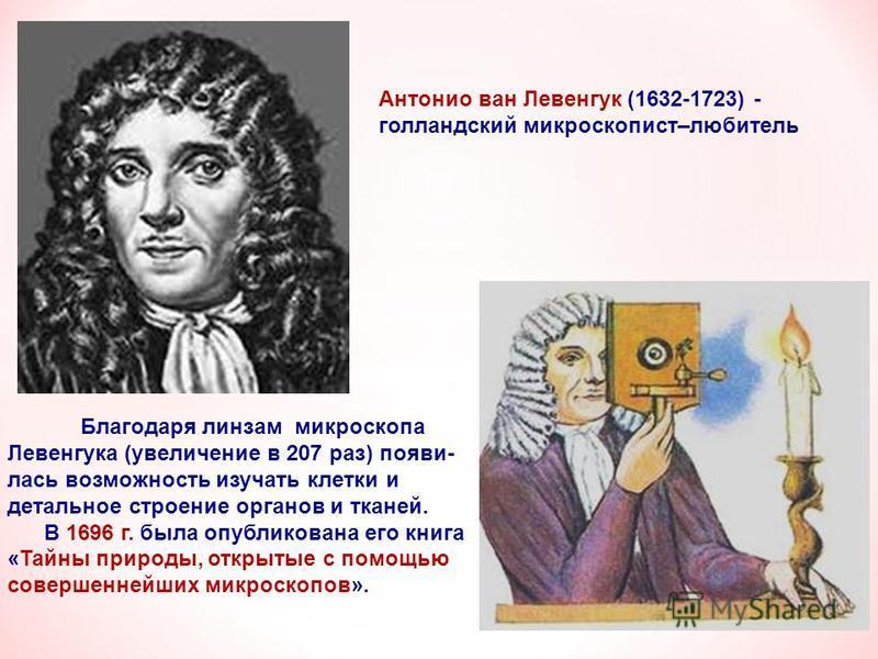 Антонио ван Левенгук (1632-1723) - голландский микроскопист–любитель Благодаря линзам микроскопа Левенгука (увеличение в 207 раз) появилась возможность изучать клетки и детальное строение органов и тканей. В 1696 г. была опубликована его книга «Тайны