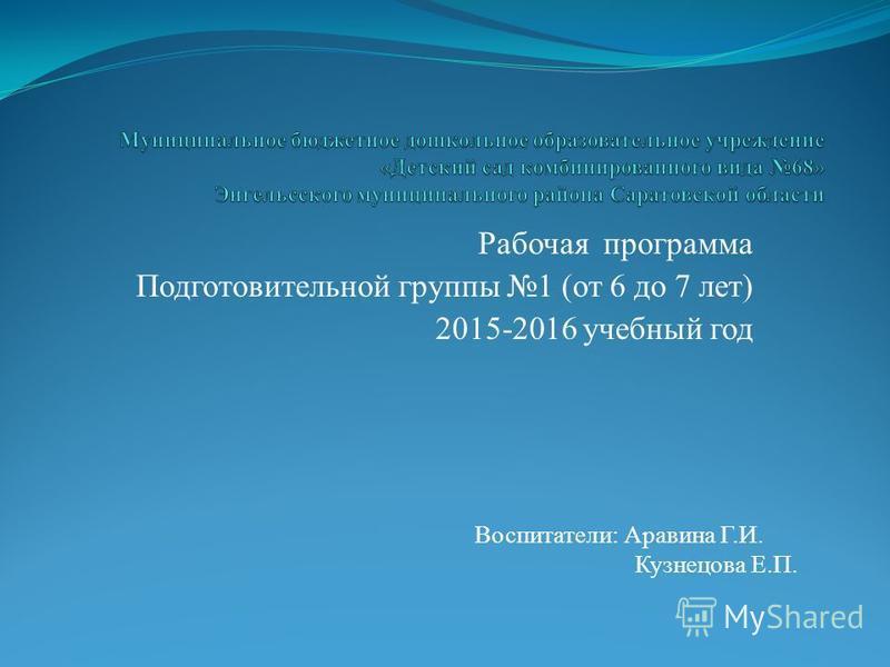 Рабочая программа Подготовительной группы 1 (от 6 до 7 лет) 2015-2016 учебный год Воспитатели: Аравина Г.И. Кузнецова Е.П.