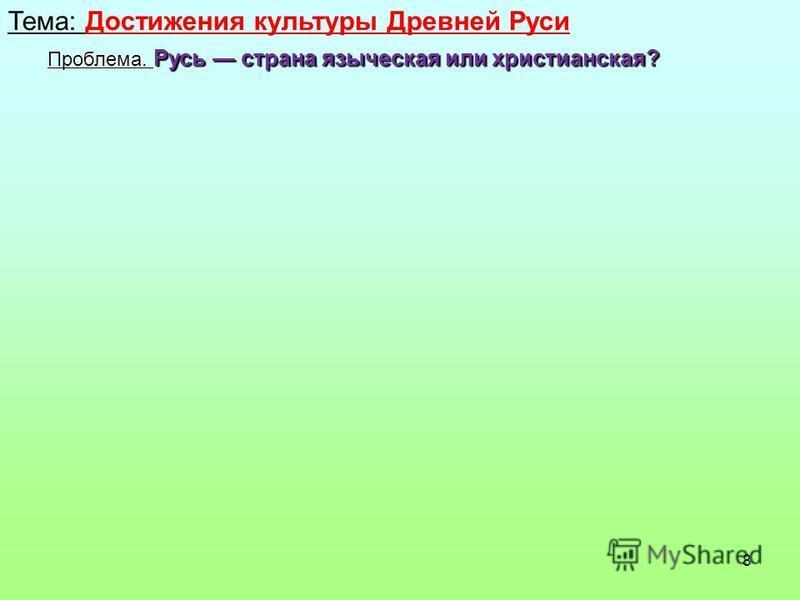 8 Тема: Достижения культуры Древней Руси Проблема. Русь страна языческая или христианская?