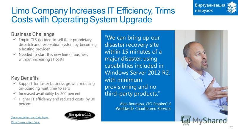 17 Limo Company Increases IT Efficiency, Trims Costs with Operating System Upgrade We can bring up our disaster recovery site within 15 minutes of a major disaster, using capabilities included in Windows Server 2012 R2, with minimum provisioning and