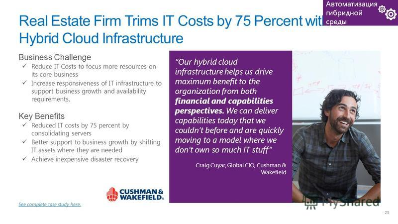 23 Real Estate Firm Trims IT Costs by 75 Percent with Hybrid Cloud Infrastructure Our hybrid cloud infrastructure helps us drive maximum benefit to the organization from both financial and capabilities perspectives. We can deliver capabilities today