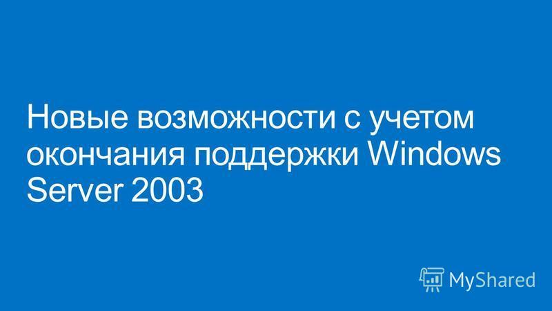 Новые возможности с учетом окончания поддержки Windows Server 2003