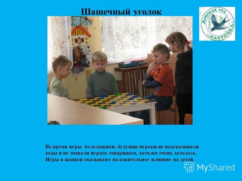 Шашечный уголок Во время игры болельщики, будущие игроки не подсказывали ходы и не мешали играть товарищам, хотя им очень хотелось. Игры в шашки оказывают положительное влияние на детей.