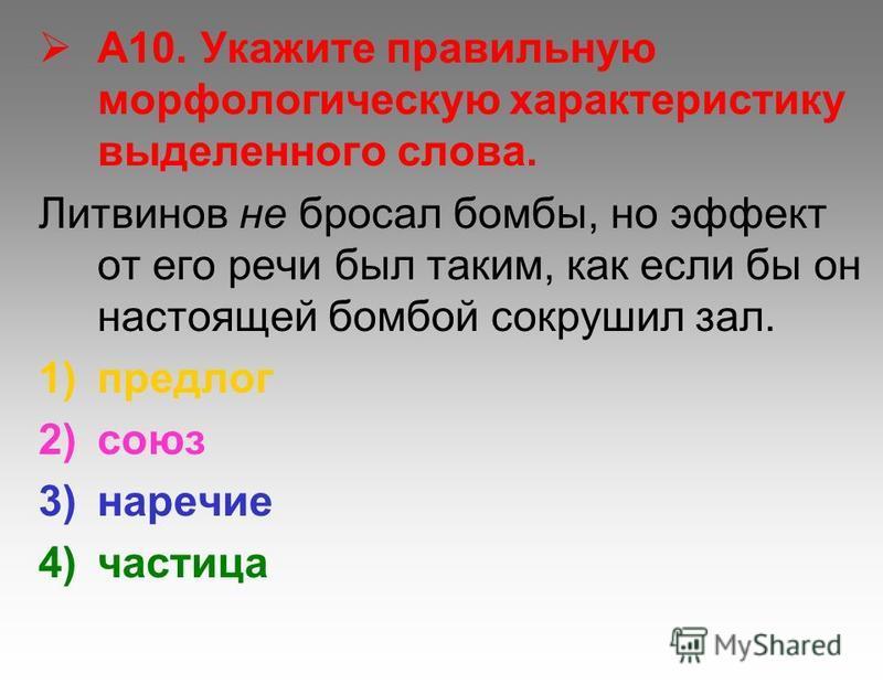 А10. Укажите правильную морфологическую характеристику выделенного слова. Литвинов не бросал бомбы, но эффект от его речи был таким, как если бы он настоящей бомбой сокрушил зал. 1)предлог 2)союз 3)наречие 4)частица