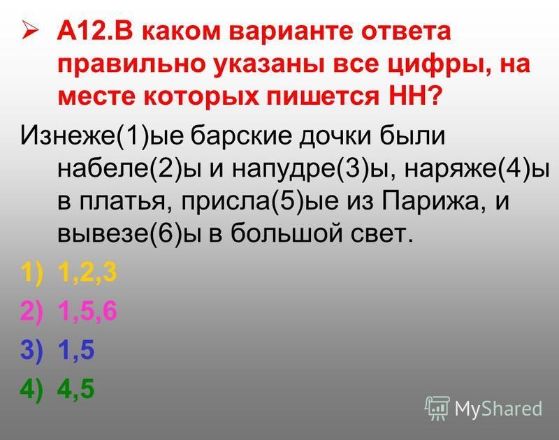 А12. В каком варианте ответа правильно указаны все цифры, на месте которых пишется НН? Изнеже(1)ые барские дочки были набеле(2)ы и напудре(3)ы, наряже(4)ы в платья, присла(5)ые из Парижа, и вывезе(6)ы в большой свет. 1)1,2,3 2)1,5,6 3)1,5 4)4,5