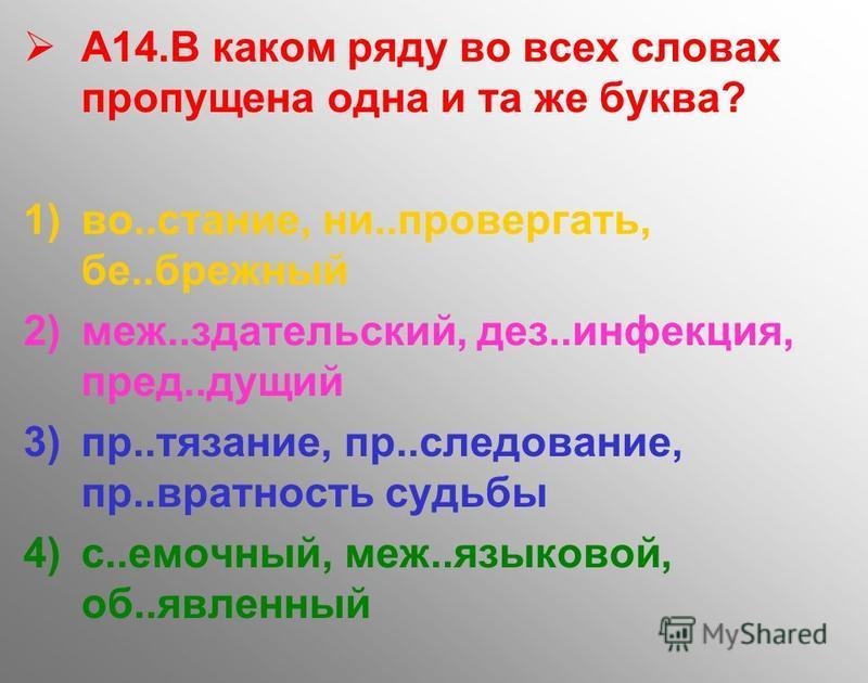 А14. В каком ряду во всех словах пропущена одна и та же буква? 1)во..стание, ни..провергать, бе..брежный 2)меж..здательский, дез..инфекция, пред..дущий 3)пр..тязание, пр..следование, пр..вратность судьбы 4)с..емочный, меж..языковой, об..явленный