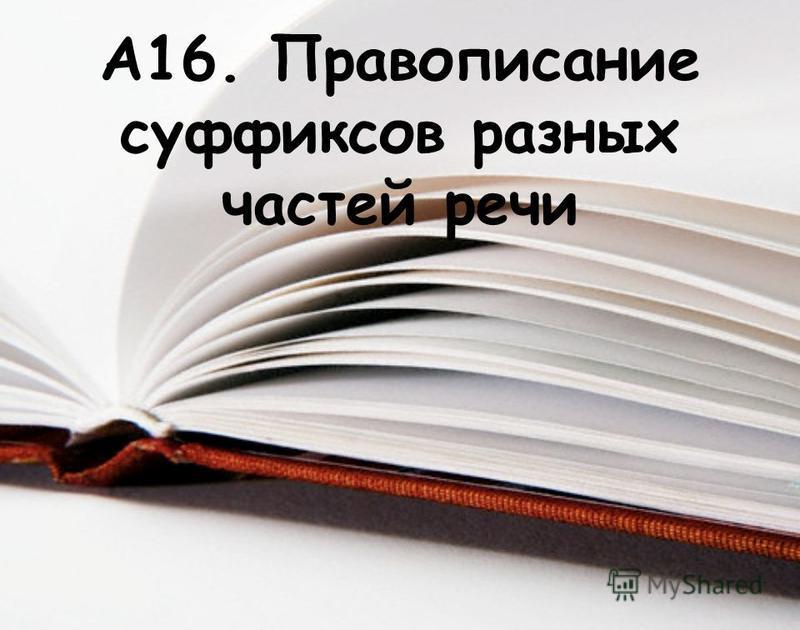 А16. Правописание суффиксов разных частей речи