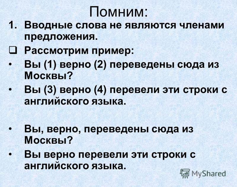 Помним: 1. Вводные слова не являются членами предложения. Рассмотрим пример: Вы (1) верно (2) переведены сюда из Москвы? Вы (3) верно (4) перевели эти строки с английского языка. Вы, верно, переведены сюда из Москвы? Вы верно перевели эти строки с ан