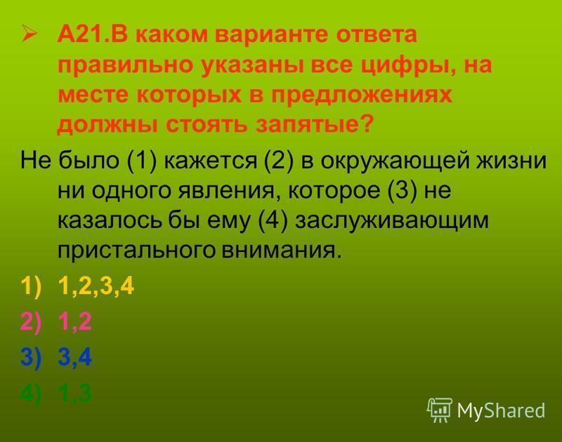 А21. В каком варианте ответа правильно указаны все цифры, на месте которых в предложениях должны стоять запятые? Не было (1) кажется (2) в окружающей жизни ни одного явления, которое (3) не казалось бы ему (4) заслуживающим пристального внимания. 1)1