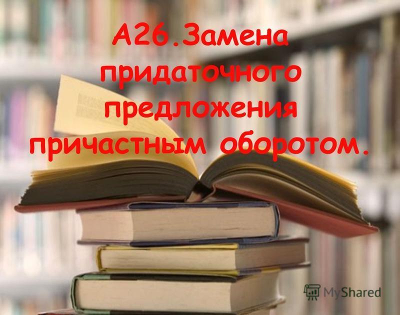 А26. Замена придаточного предложения причастным оборотом.
