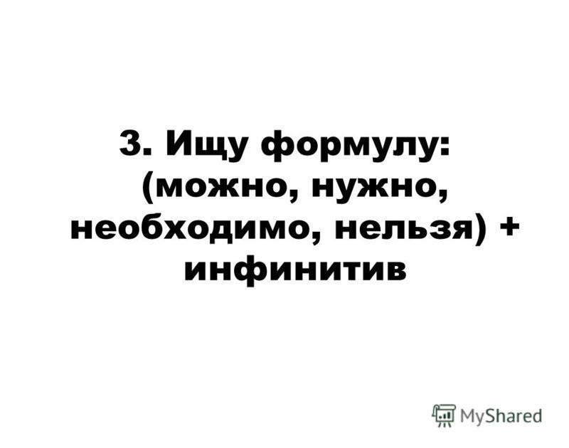 3. Ищу формулу: (можно, нужно, необходимо, нельзя) + инфинитив