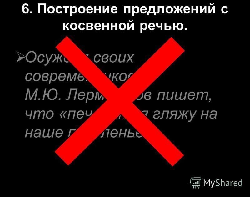 6. Построение предложений с косвенной речью. Осуждая своих современников, М.Ю. Лермонтов пишет, что «печально я гляжу на наше поколенье».