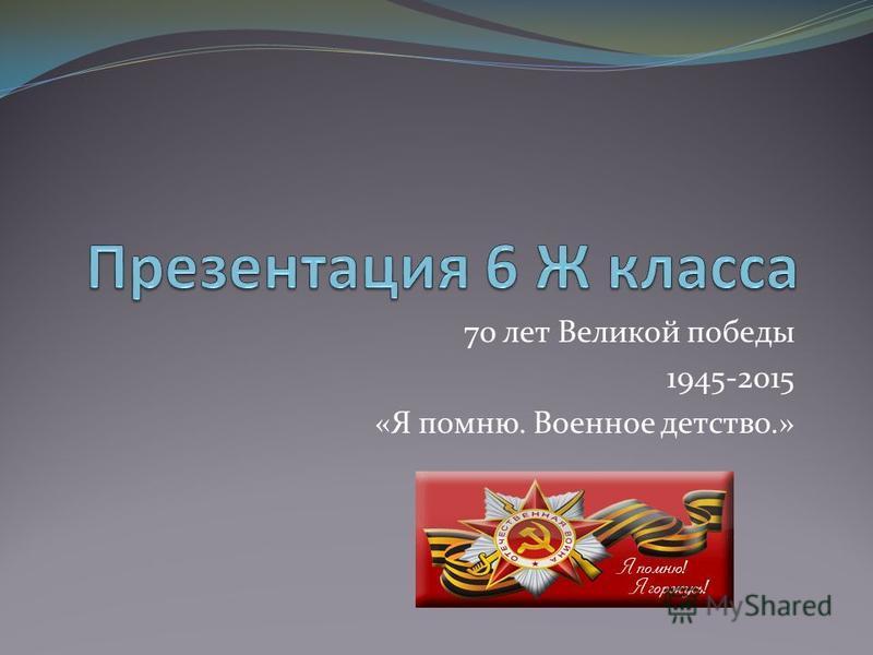 70 лет Великой победы 1945-2015 «Я помню. Военное детство.»