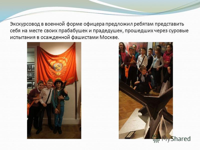 Экскурсовод в военной форме офицера предложил ребятам представить себя на месте своих прабабушек и прадедушек, прошедших через суровые испытания в осажденной фашистами Москве.