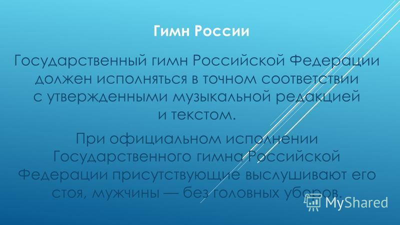 Гимн России Государственный гимн Российской Федерации должен исполняться в точном соответствии с утвержденными музыкальной редакцией и текстом. При официальном исполнении Государственного гимна Российской Федерации присутствующие выслушивают его стоя