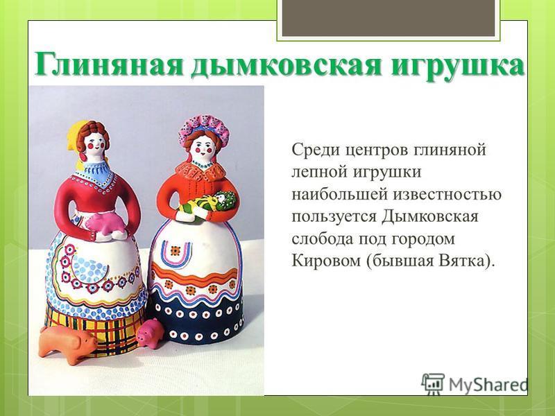 Глиняная дымковская игрушка Среди центров глиняной лепной игрушки наибольшей известностью пользуется Дымковская слобода под городом Кировом (бывшая Вятка).
